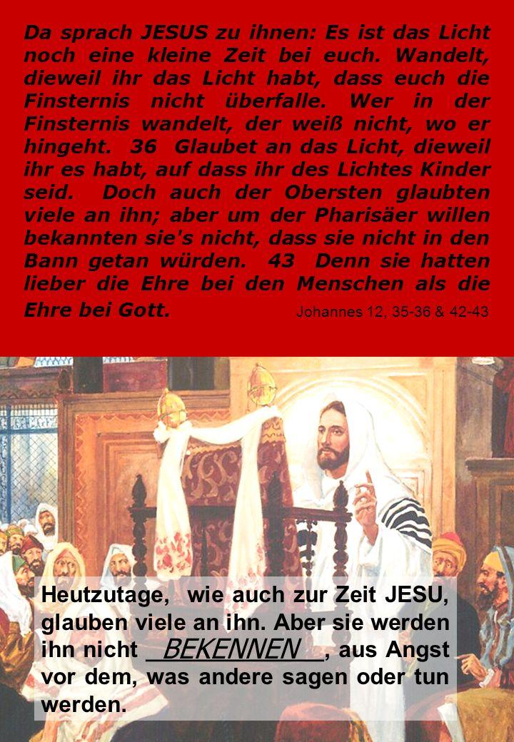 Da sprach JESUS zu ihnen: Es ist das Licht noch eine kleine Zeit bei euch. Wandelt, dieweil ihr das Licht habt, dass euch die Finsternis nicht überfalle. Wer in der Finsternis wandelt, der weiß nicht, wo er hingeht. 36 Glaubet an das Licht, dieweil ihr es habt, auf dass ihr des Lichtes Kinder seid. Doch auch der Obersten glaubten viele an ihn; aber um der Pharisäer willen bekannten sie s nicht, dass sie nicht in den Bann getan würden. 43 Denn sie hatten lieber die Ehre bei den Menschen als die Ehre bei Gott. Johannes 12, 35-36 & 42-43