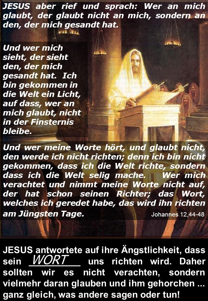 JESUS aber rief und sprach: Wer an mich glaubt, der glaubt nicht an mich, sondern an den, der mich gesandt hat.