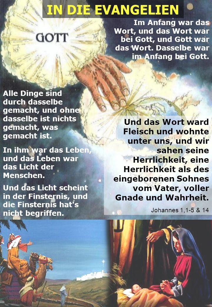 IN DIE EVANGELIEN Im Anfang war das Wort, und das Wort war bei Gott, und Gott war das Wort. Dasselbe war im Anfang bei Gott.