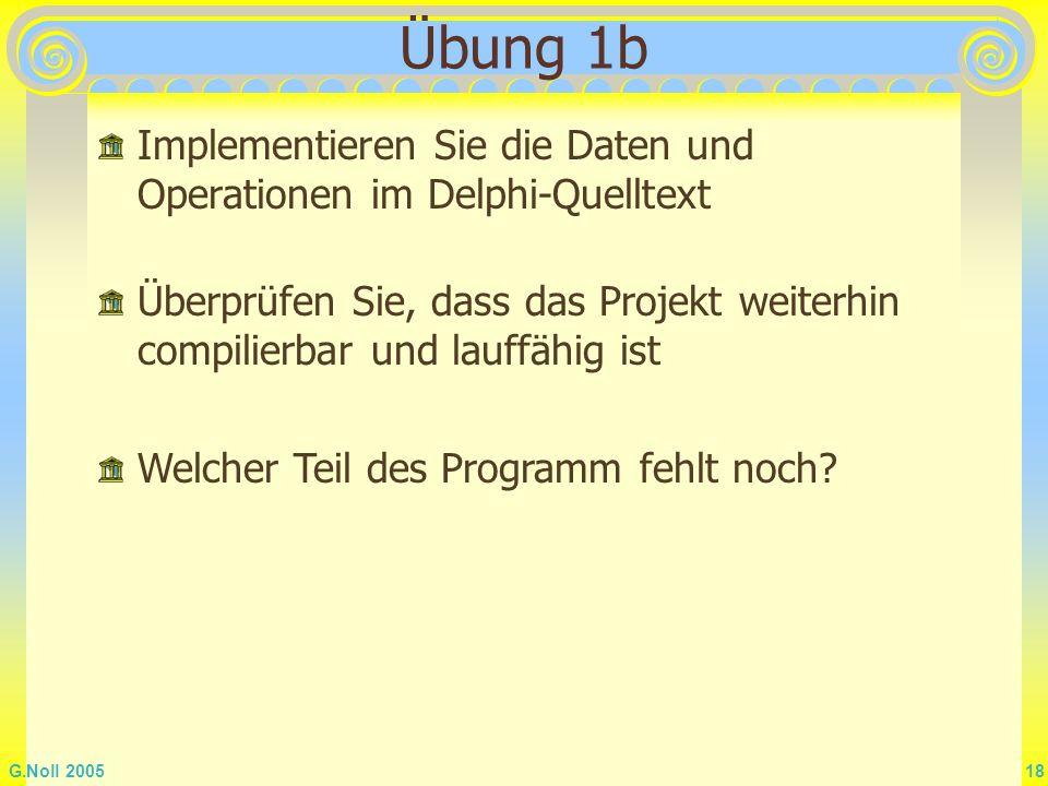 Übung 1b Implementieren Sie die Daten und Operationen im Delphi-Quelltext. Überprüfen Sie, dass das Projekt weiterhin compilierbar und lauffähig ist.