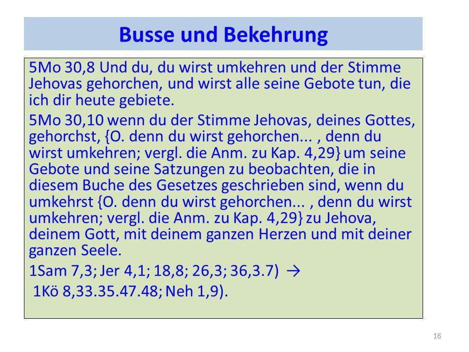 Busse und Bekehrung 5Mo 30,8 Und du, du wirst umkehren und der Stimme Jehovas gehorchen, und wirst alle seine Gebote tun, die ich dir heute gebiete.