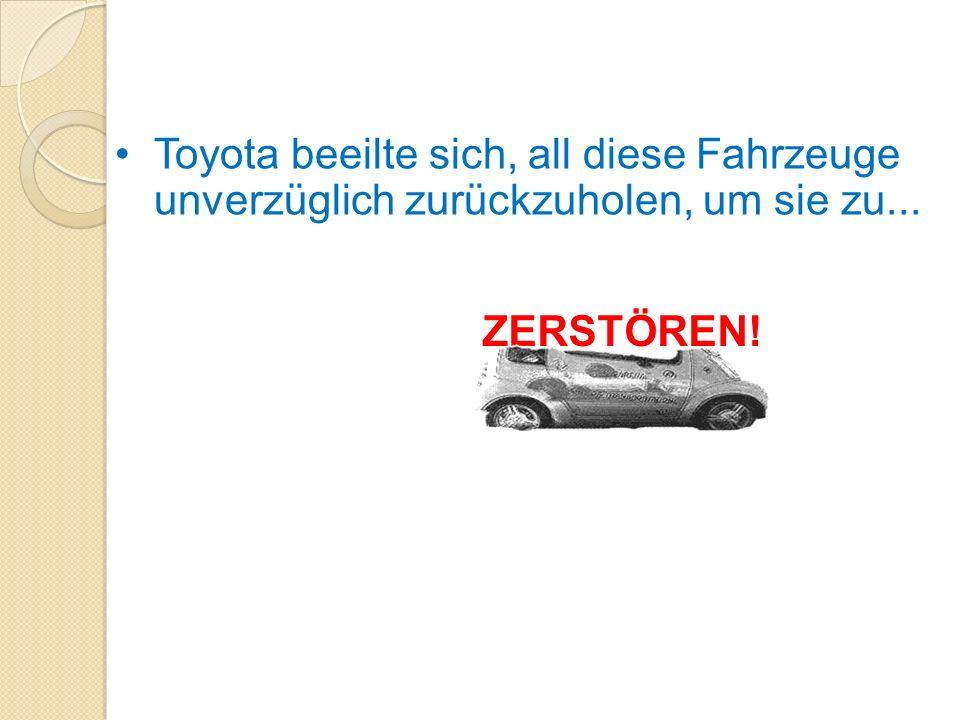 Toyota beeilte sich, all diese Fahrzeuge unverzüglich zurückzuholen, um sie zu...