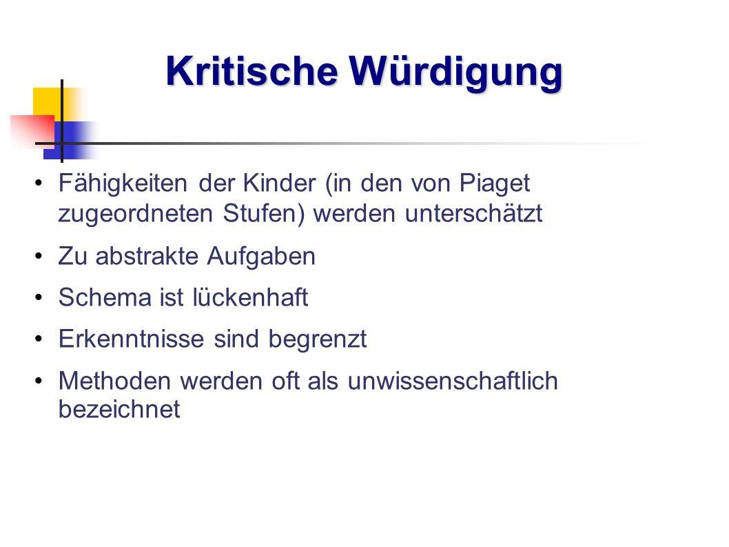 Kritische Würdigung Fähigkeiten der Kinder (in den von Piaget zugeordneten Stufen) werden unterschätzt.