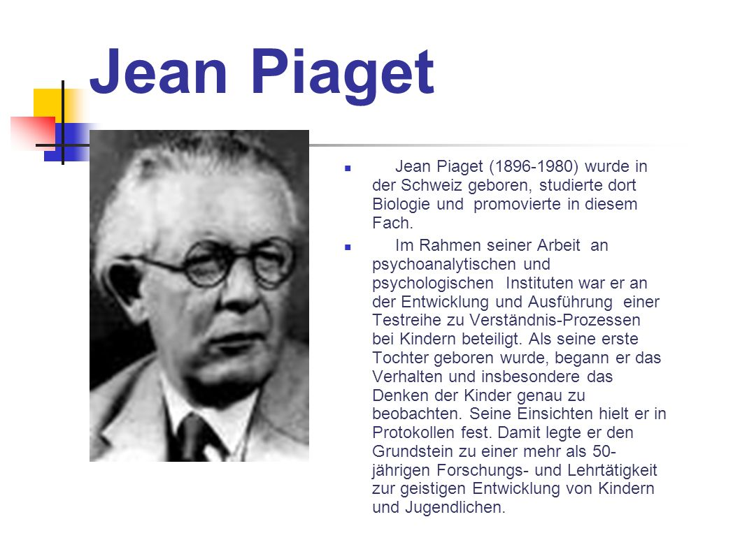 Jean PiagetJean Piaget (1896-1980) wurde in der Schweiz geboren, studierte dort Biologie und promovierte in diesem Fach.