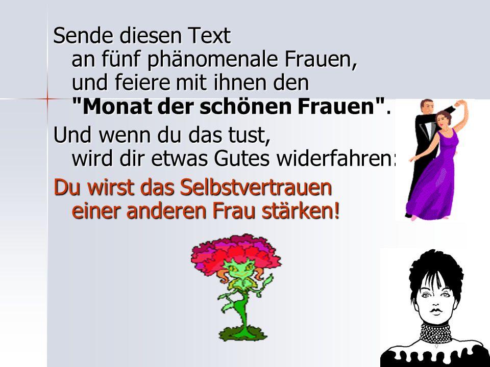 Sende diesen Text an fünf phänomenale Frauen, und feiere mit ihnen den Monat der schönen Frauen .