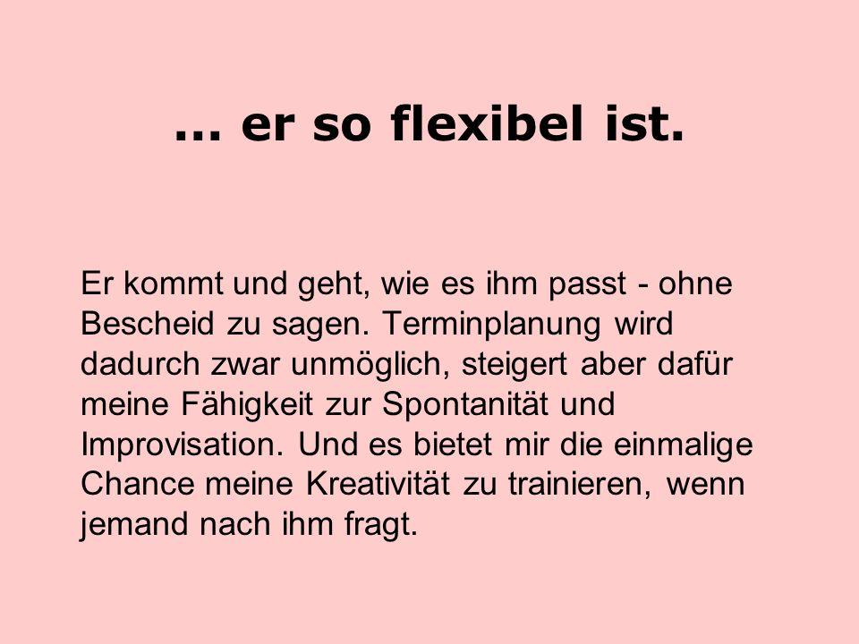 ... er so flexibel ist.