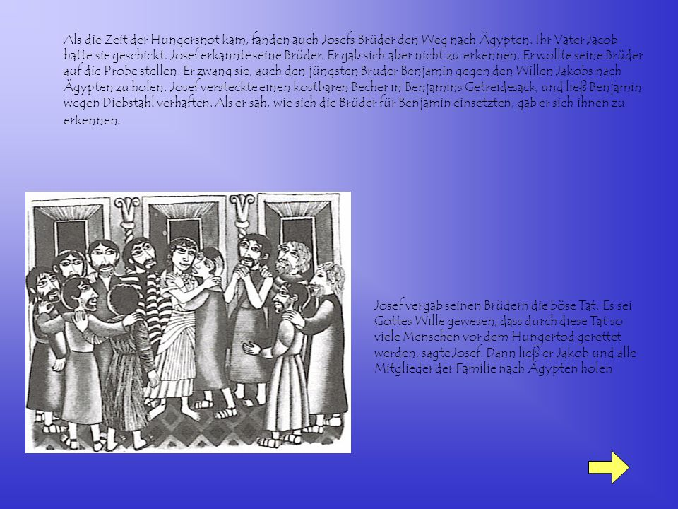 Als die Zeit der Hungersnot kam, fanden auch Josefs Brüder den Weg nach Ägypten. Ihr Vater Jacob hatte sie geschickt. Josef erkannte seine Brüder. Er gab sich aber nicht zu erkennen. Er wollte seine Brüder auf die Probe stellen. Er zwang sie, auch den jüngsten Bruder Benjamin gegen den Willen Jakobs nach Ägypten zu holen. Josef versteckte einen kostbaren Becher in Benjamins Getreidesack, und ließ Benjamin wegen Diebstahl verhaften. Als er sah, wie sich die Brüder für Benjamin einsetzten, gab er sich ihnen zu erkennen.