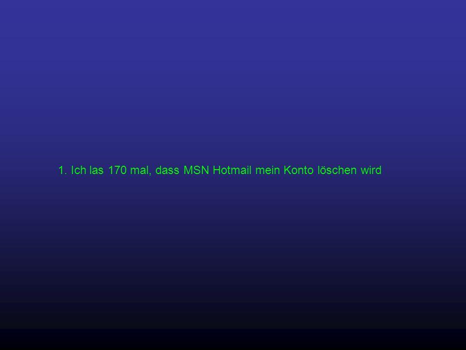 1. Ich las 170 mal, dass MSN Hotmail mein Konto löschen wird