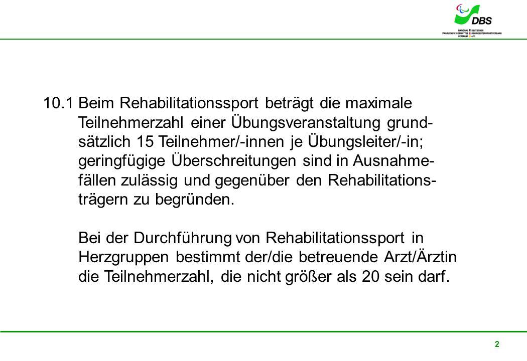 10.1 Beim Rehabilitationssport beträgt die maximale Teilnehmerzahl einer Übungsveranstaltung grund- sätzlich 15 Teilnehmer/-innen je Übungsleiter/-in; geringfügige Überschreitungen sind in Ausnahme- fällen zulässig und gegenüber den Rehabilitations- trägern zu begründen.
