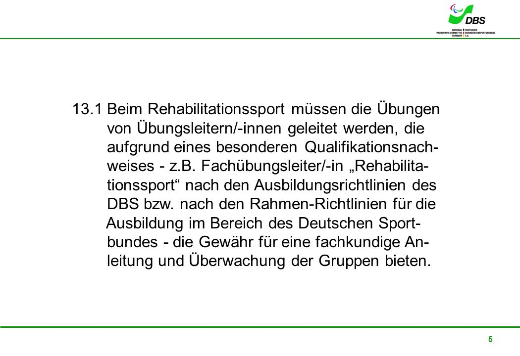 13.1 Beim Rehabilitationssport müssen die Übungen von Übungsleitern/-innen geleitet werden, die aufgrund eines besonderen Qualifikationsnach- weises - z.B.