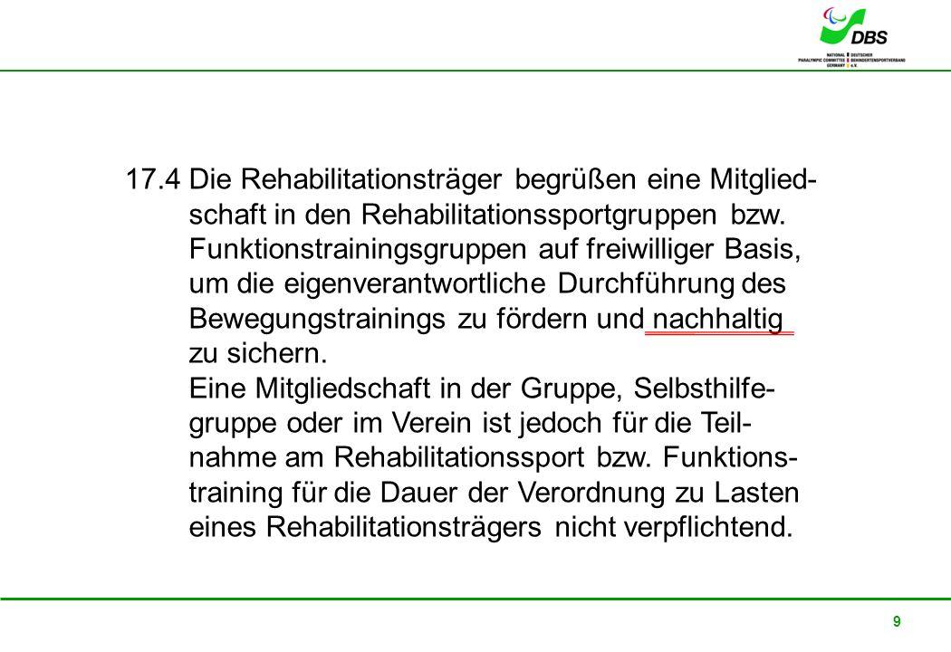 17.4 Die Rehabilitationsträger begrüßen eine Mitglied- schaft in den Rehabilitationssportgruppen bzw. Funktionstrainingsgruppen auf freiwilliger Basis, um die eigenverantwortliche Durchführung des Bewegungstrainings zu fördern und nachhaltig zu sichern.