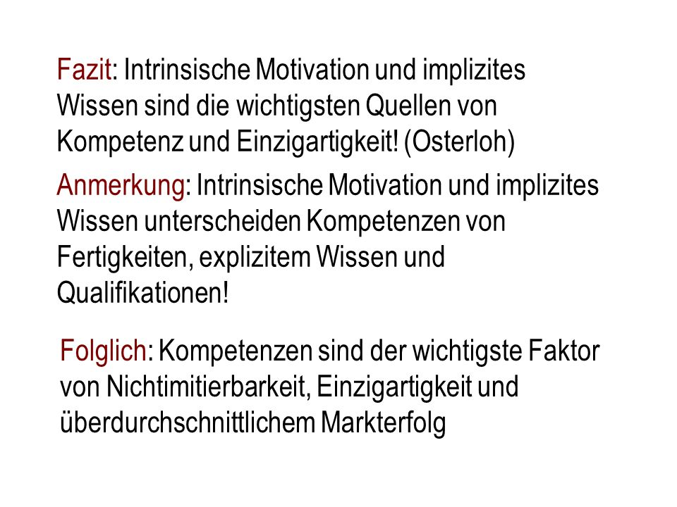 Fazit: Intrinsische Motivation und implizites Wissen sind die wichtigsten Quellen von Kompetenz und Einzigartigkeit! (Osterloh)