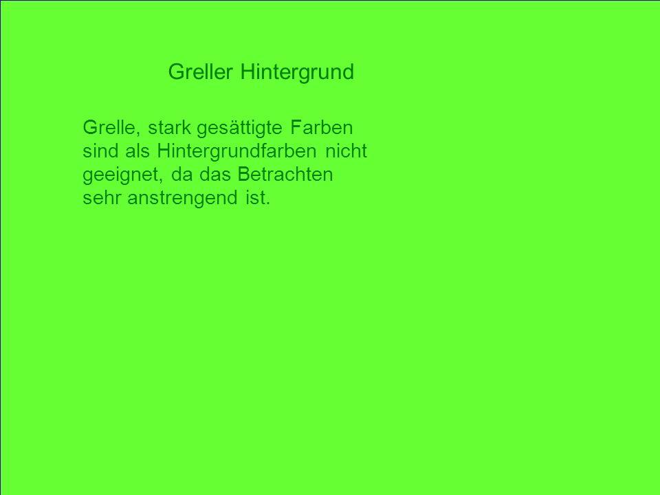 Greller Hintergrund Grelle, stark gesättigte Farben sind als Hintergrundfarben nicht geeignet, da das Betrachten sehr anstrengend ist.