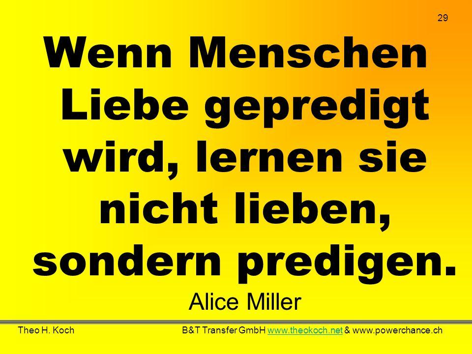 Wenn Menschen Liebe gepredigt wird, lernen sie nicht lieben, sondern predigen. Alice Miller