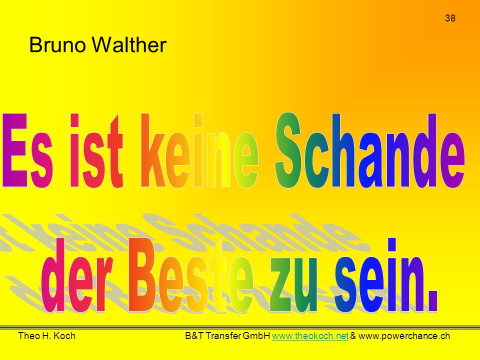 Es ist keine Schande der Beste zu sein. Bruno Walther