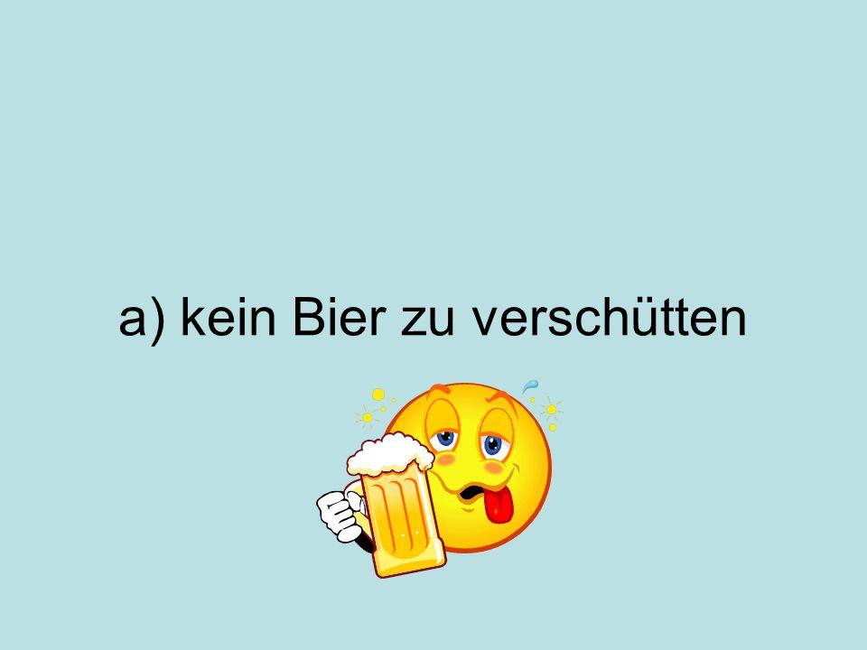 a) kein Bier zu verschütten