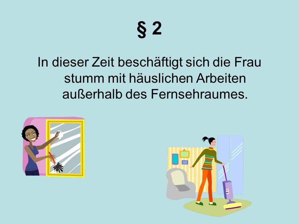 § 2 In dieser Zeit beschäftigt sich die Frau stumm mit häuslichen Arbeiten außerhalb des Fernsehraumes.