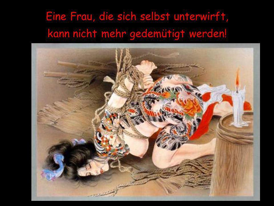 Eine Frau, die sich selbst unterwirft, kann nicht mehr gedemütigt werden!