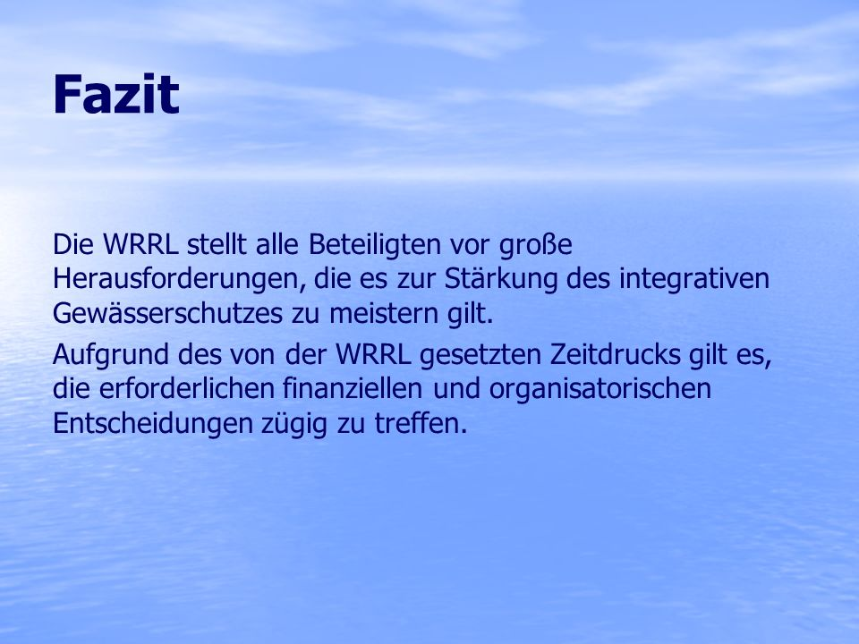 Fazit Die WRRL stellt alle Beteiligten vor große Herausforderungen, die es zur Stärkung des integrativen Gewässerschutzes zu meistern gilt.