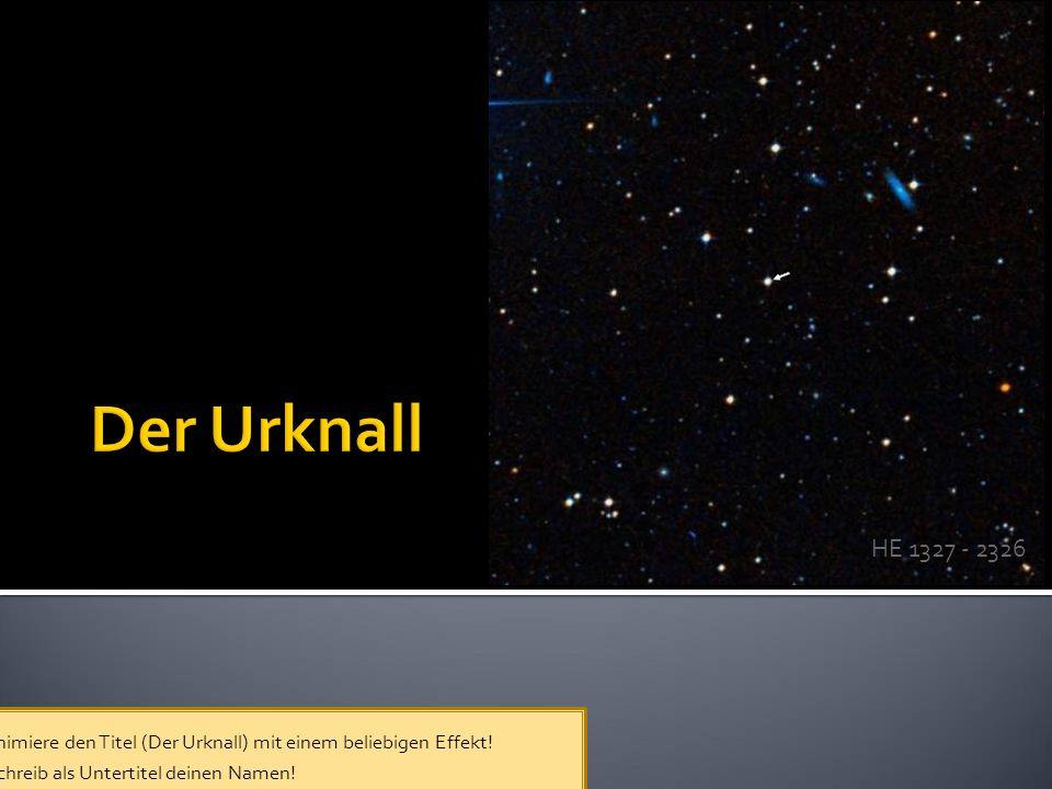 HE 1327 - 2326  Animiere den Titel (Der Urknall) mit einem beliebigen Effekt.