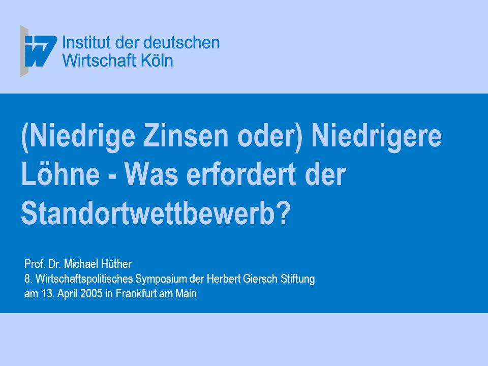 Prof. Dr. Michael Hüther 13. April 2005, Frankfurt am Main. (Niedrige Zinsen oder) Niedrigere Löhne - Was erfordert der Standortwettbewerb