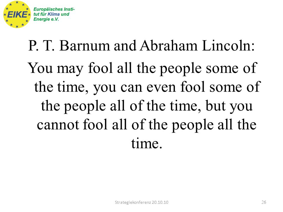 P. T. Barnum and Abraham Lincoln: You may fool all the people some of the time, you can even fool some of the people all of the time, but you cannot fool all of the people all the time.