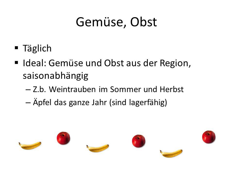 Gemüse, Obst Täglich. Ideal: Gemüse und Obst aus der Region, saisonabhängig. Z.b. Weintrauben im Sommer und Herbst.