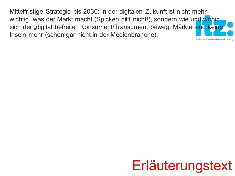"""Mittelfristige Strategie bis 2030: In der digitalen Zukunft ist nicht mehr wichtig, was der Markt macht (Spicken hilft nicht!), sondern wie und wohin sich der """"digital befreite Konsument/Transument bewegt Märkte sind keine Inseln mehr (schon gar nicht in der Medienbranche)."""