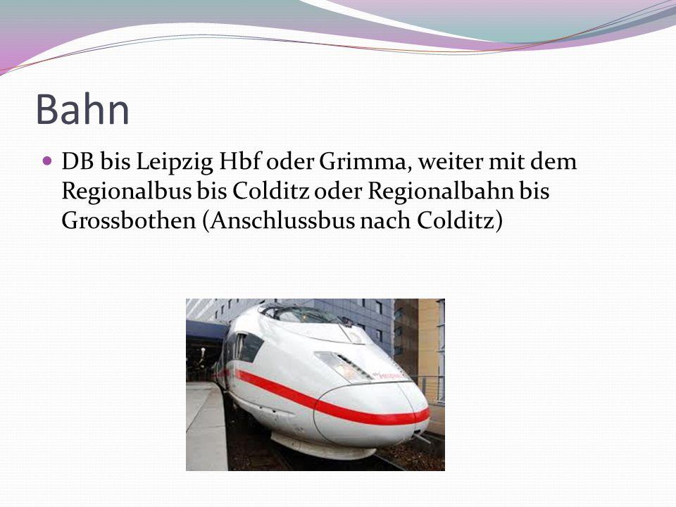 Bahn DB bis Leipzig Hbf oder Grimma, weiter mit dem Regionalbus bis Colditz oder Regionalbahn bis Grossbothen (Anschlussbus nach Colditz)