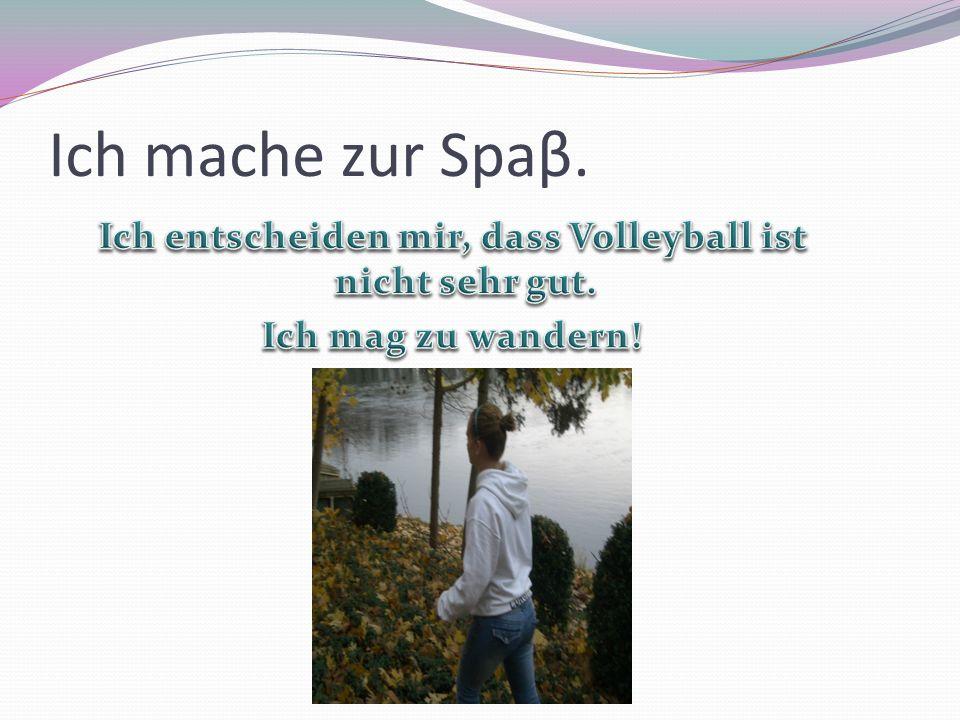 Ich entscheiden mir, dass Volleyball ist nicht sehr gut.