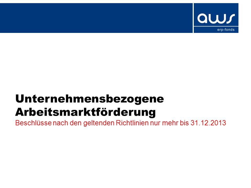Unternehmensbezogene Arbeitsmarktförderung Beschlüsse nach den geltenden Richtlinien nur mehr bis 31.12.2013
