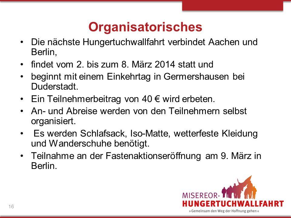 Organisatorisches Die nächste Hungertuchwallfahrt verbindet Aachen und Berlin, findet vom 2. bis zum 8. März 2014 statt und.
