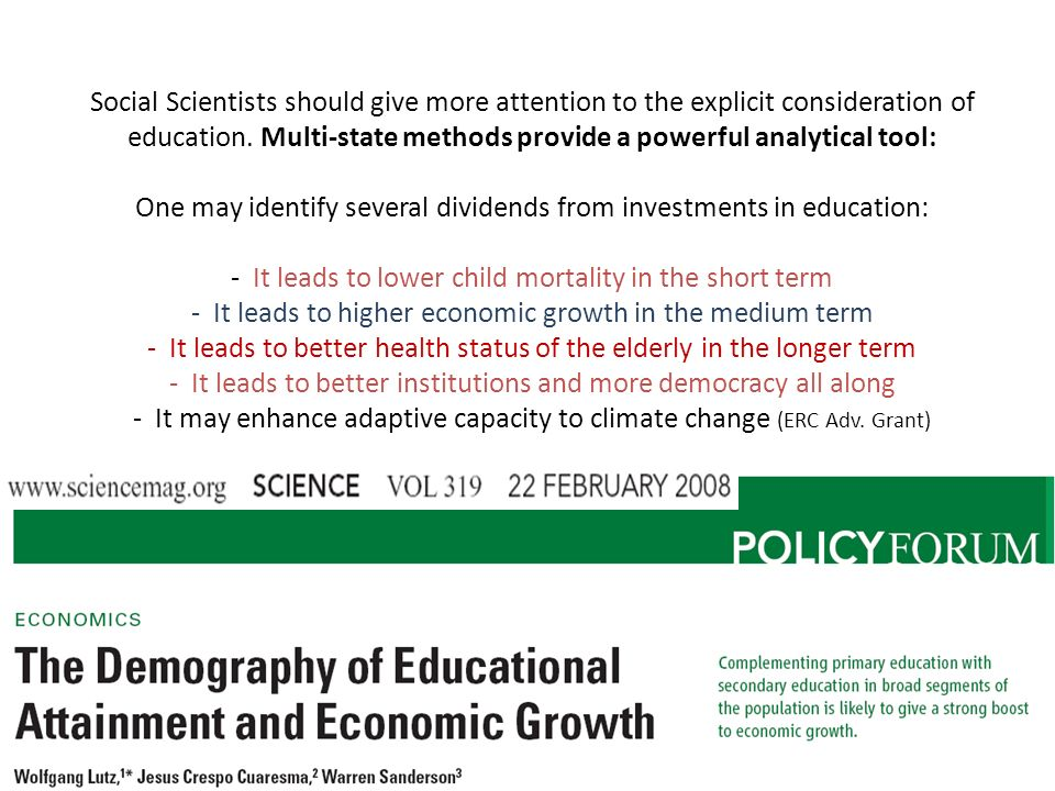 Social Scientists should give more attention to the explicit consideration of education. Multi-state methods provide a powerful analytical tool: One may identify several dividends from investments in education: - It leads to lower child mortality in the short term - It leads to higher economic growth in the medium term - It leads to better health status of the elderly in the longer term - It leads to better institutions and more democracy all along - It may enhance adaptive capacity to climate change (ERC Adv. Grant)