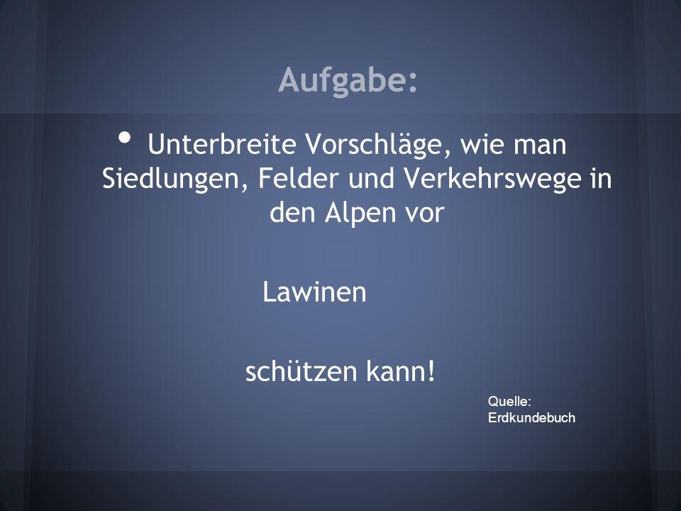 Aufgabe: Unterbreite Vorschläge, wie man Siedlungen, Felder und Verkehrswege in den Alpen vor. Lawinen.