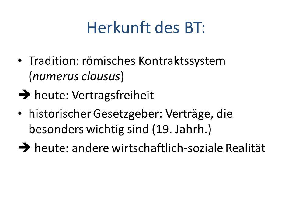 Herkunft des BT: Tradition: römisches Kontraktssystem (numerus clausus)  heute: Vertragsfreiheit.