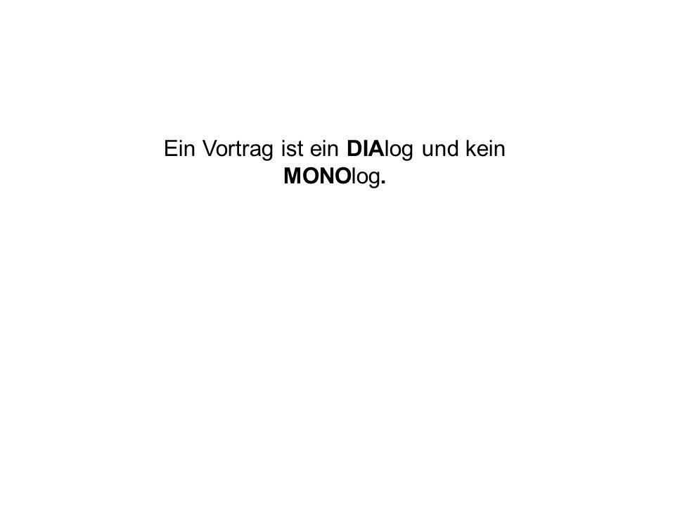Ein Vortrag ist ein DIAlog und kein MONOlog.