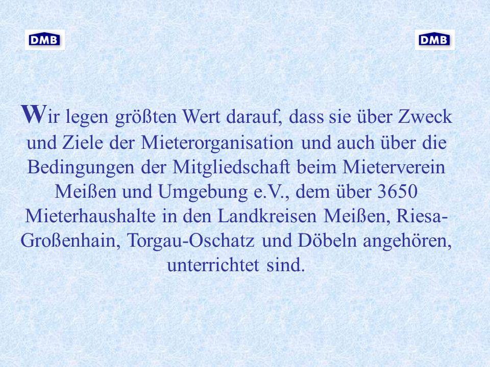 Wir legen größten Wert darauf, dass sie über Zweck und Ziele der Mieterorganisation und auch über die Bedingungen der Mitgliedschaft beim Mieterverein Meißen und Umgebung e.V., dem über 3650 Mieterhaushalte in den Landkreisen Meißen, Riesa-Großenhain, Torgau-Oschatz und Döbeln angehören, unterrichtet sind.
