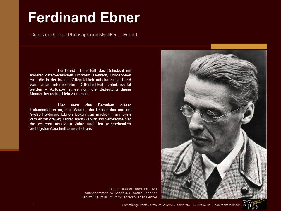 Ferdinand Ebner teilt das Schicksal mit anderen österreichischen Erfindern, Denkern, Philosophen etc., die in der breiten Öffentlichkeit unbekannt sind und von einer interessierten Öffentlichkeit unterbewertet werden – Aufgabe ist es nun, die Bedeutung dieser Männer ins rechte Licht zu rücken.