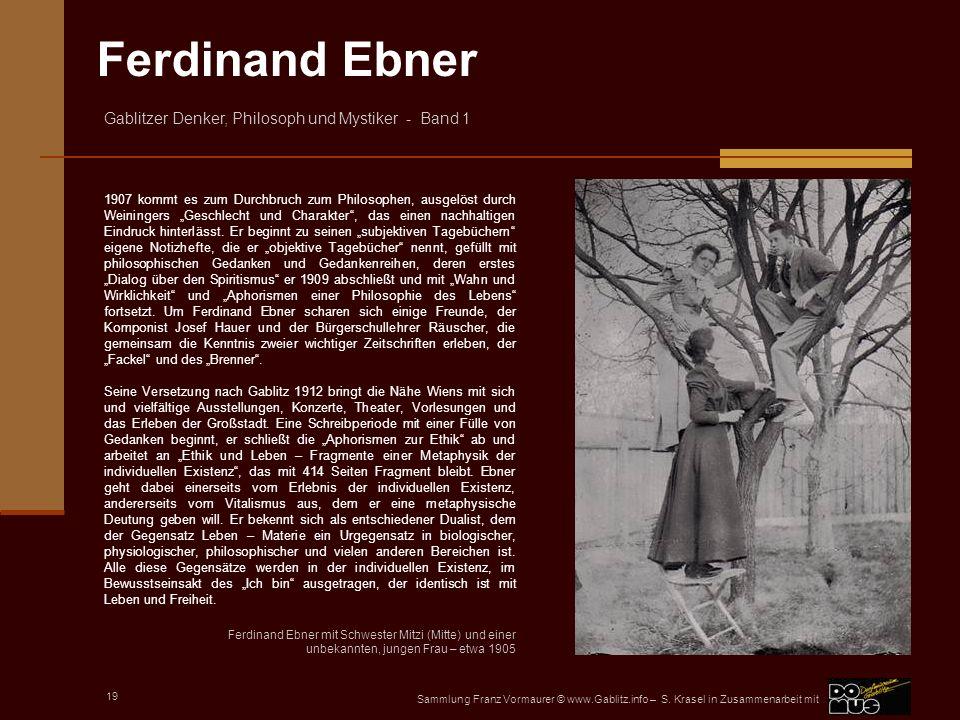 """1907 kommt es zum Durchbruch zum Philosophen, ausgelöst durch Weiningers """"Geschlecht und Charakter , das einen nachhaltigen Eindruck hinterlässt. Er beginnt zu seinen """"subjektiven Tagebüchern eigene Notizhefte, die er """"objektive Tagebücher nennt, gefüllt mit philosophischen Gedanken und Gedankenreihen, deren erstes """"Dialog über den Spiritismus er 1909 abschließt und mit """"Wahn und Wirklichkeit und """"Aphorismen einer Philosophie des Lebens fortsetzt. Um Ferdinand Ebner scharen sich einige Freunde, der Komponist Josef Hauer und der Bürgerschullehrer Räuscher, die gemeinsam die Kenntnis zweier wichtiger Zeitschriften erleben, der """"Fackel und des """"Brenner ."""