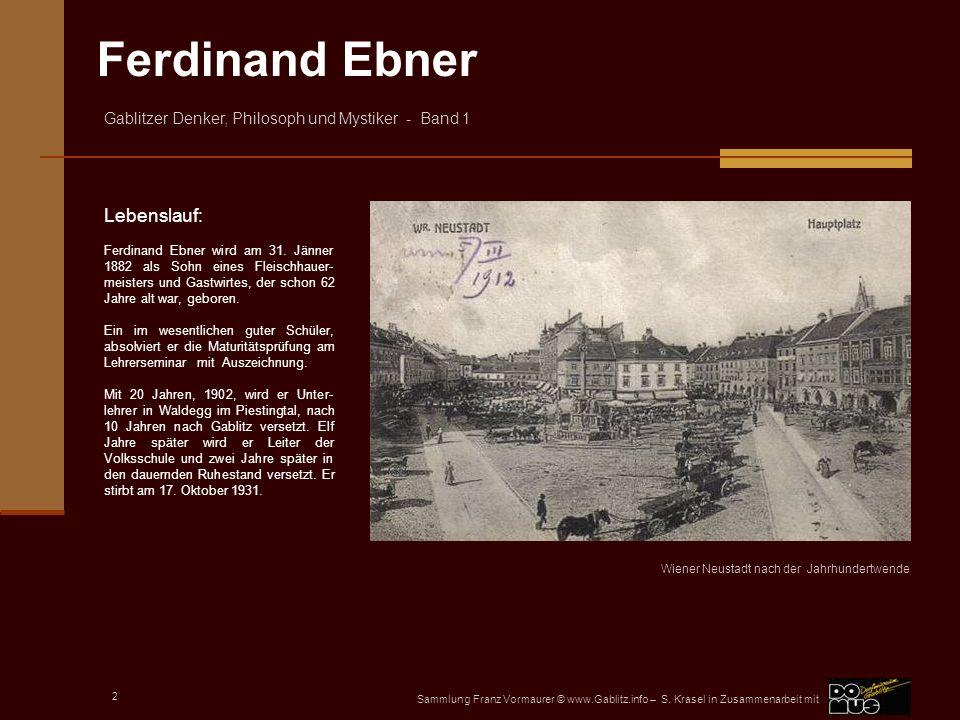 Lebenslauf: Ferdinand Ebner wird am 31. Jänner 1882 als Sohn eines Fleischhauer-meisters und Gastwirtes, der schon 62 Jahre alt war, geboren.