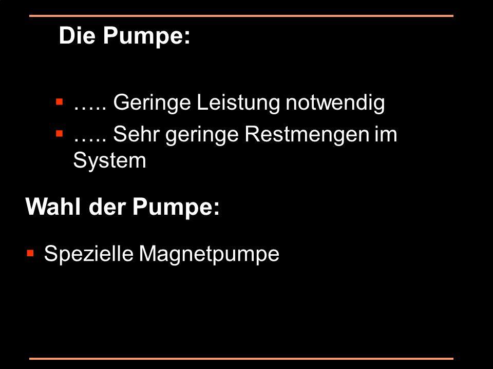 Die Pumpe: Wahl der Pumpe: ….. Geringe Leistung notwendig