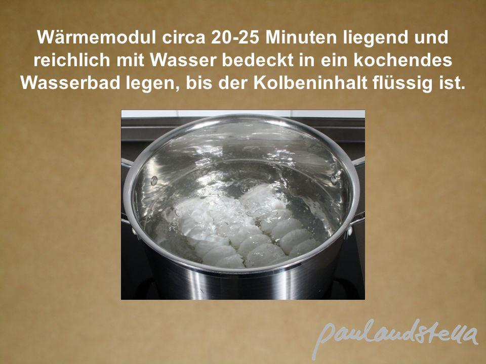 Wärmemodul circa 20-25 Minuten liegend und reichlich mit Wasser bedeckt in ein kochendes Wasserbad legen, bis der Kolbeninhalt flüssig ist.