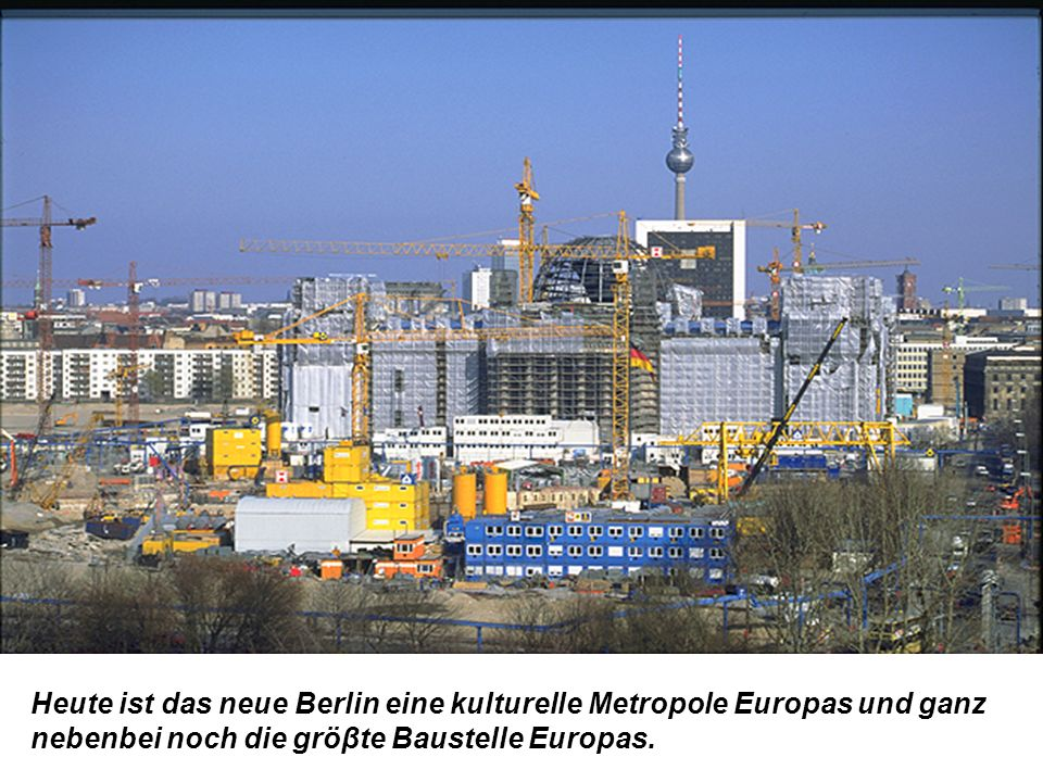 Heute ist das neue Berlin eine kulturelle Metropole Europas und ganz nebenbei noch die gröβte Baustelle Europas.