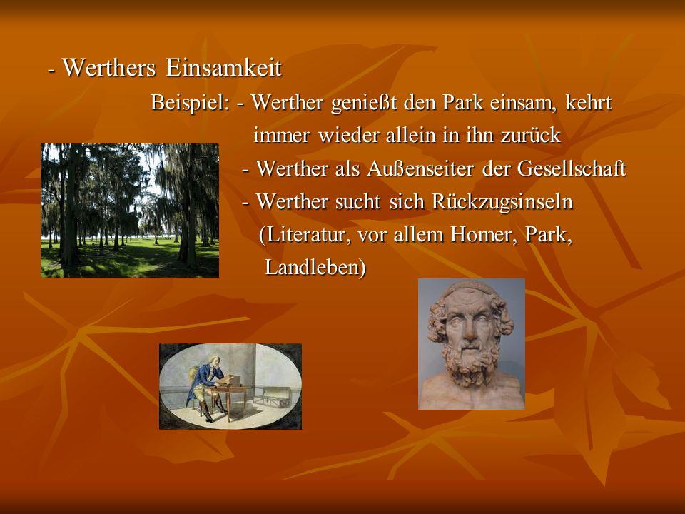 - Werthers Einsamkeit Beispiel: - Werther genießt den Park einsam, kehrt. immer wieder allein in ihn zurück.