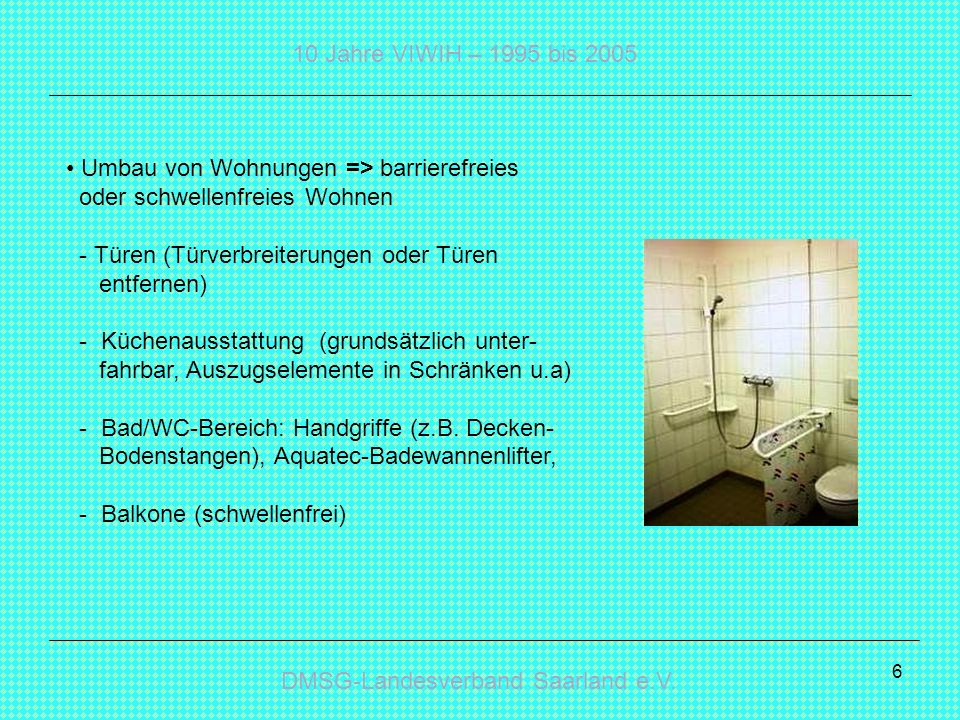 Umbau von Wohnungen => barrierefreies oder schwellenfreies Wohnen - Türen (Türverbreiterungen oder Türen entfernen) - Küchenausstattung (grundsätzlich unter- fahrbar, Auszugselemente in Schränken u.a) - Bad/WC-Bereich: Handgriffe (z.B.