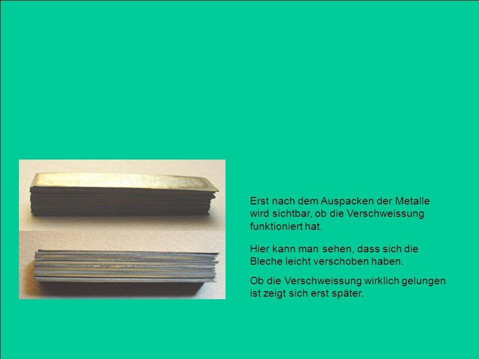 Erst nach dem Auspacken der Metalle wird sichtbar, ob die Verschweissung funktioniert hat.
