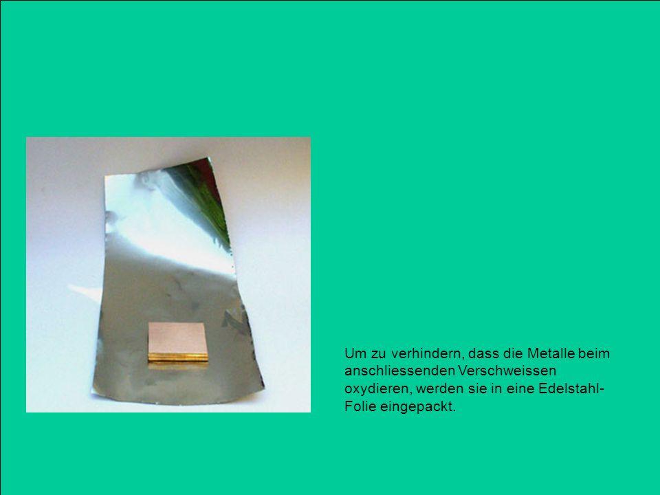 Um zu verhindern, dass die Metalle beim anschliessenden Verschweissen oxydieren, werden sie in eine Edelstahl-Folie eingepackt.