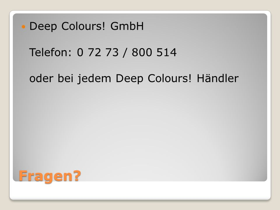 Deep Colours! GmbH Telefon: 0 72 73 / 800 514 oder bei jedem Deep Colours! Händler