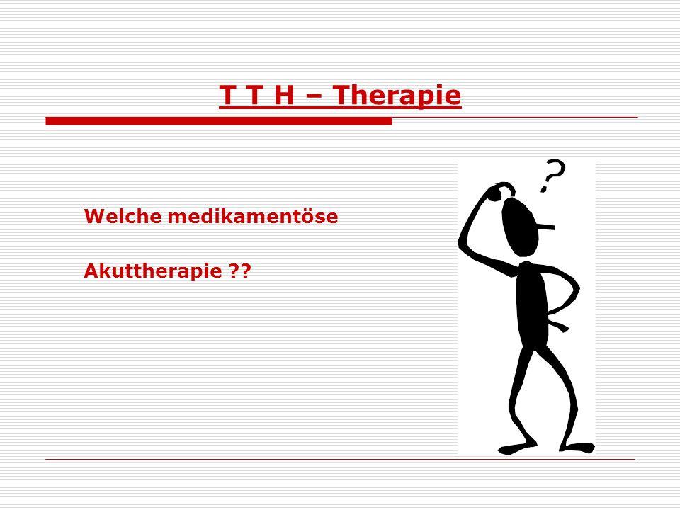 T T H – Therapie Welche medikamentöse Akuttherapie
