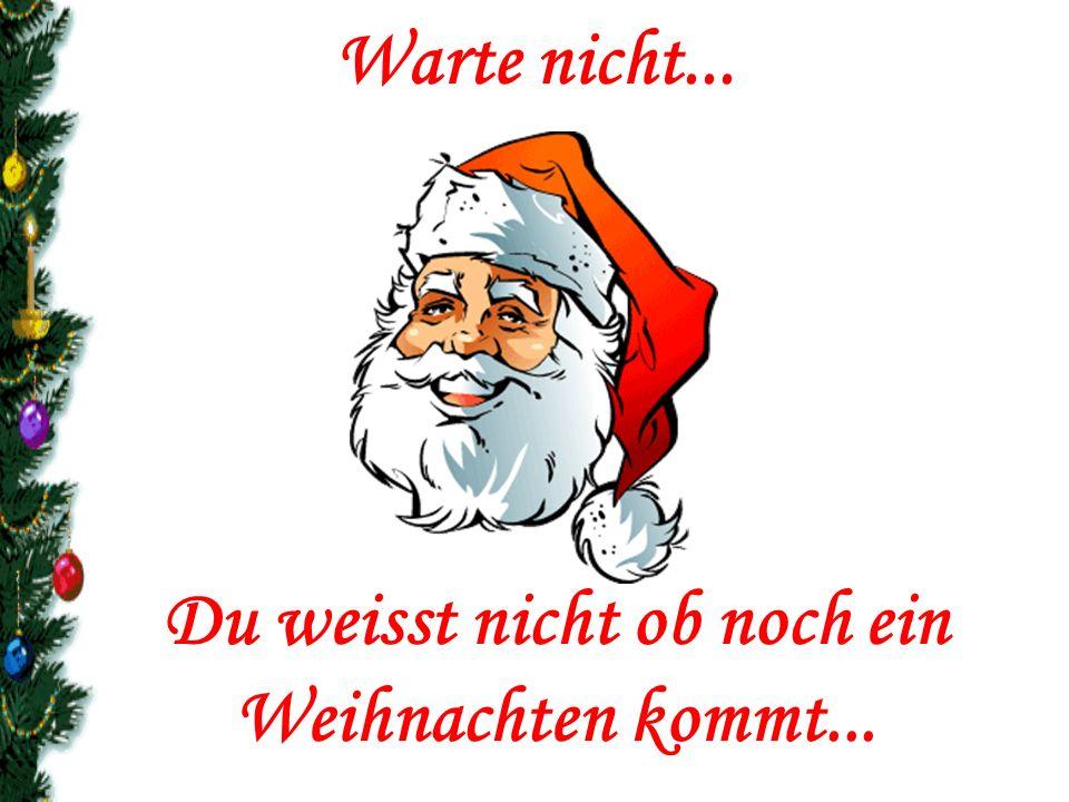 Du weisst nicht ob noch ein Weihnachten kommt...